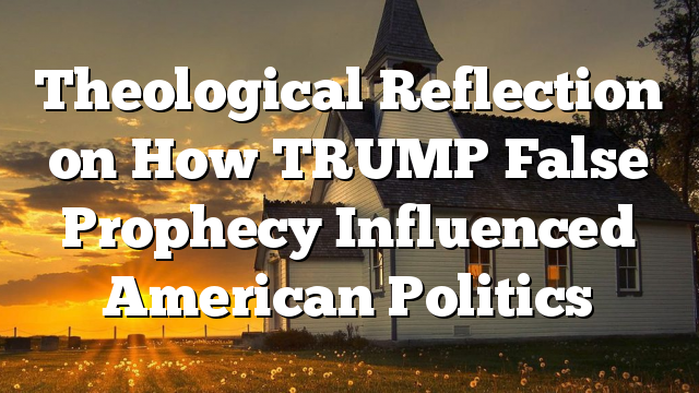 Theological Reflection on How TRUMP False Prophecy Influenced American Politics