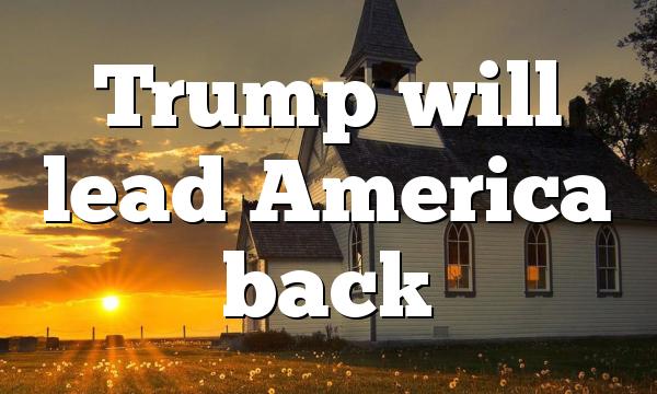 Trump will lead America back