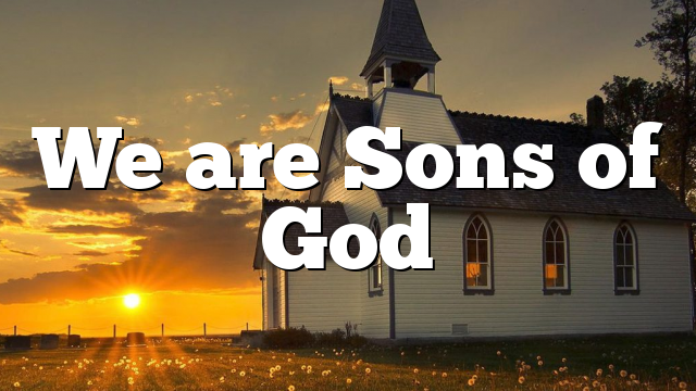 We are Sons of God