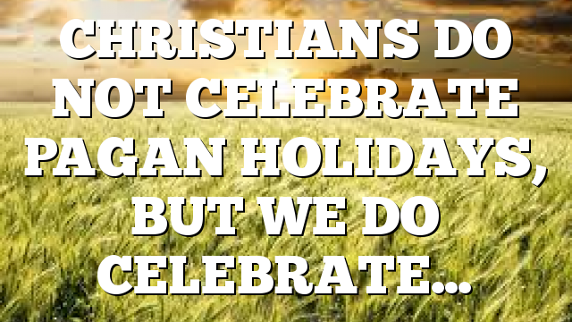 CHRISTIANS DO NOT CELEBRATE PAGAN HOLIDAYS, BUT WE DO CELEBRATE…
