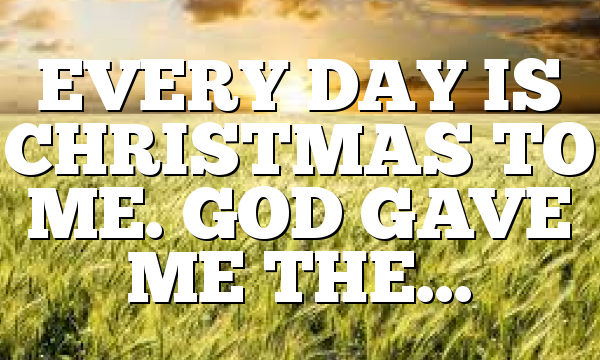EVERY DAY IS CHRISTMAS TO ME. GOD GAVE ME THE…