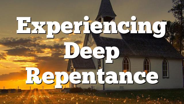 Experiencing Deep Repentance