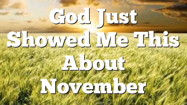God Just Showed Me This About November