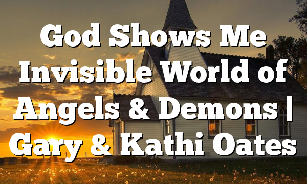 God Shows Me Invisible World of Angels & Demons | Gary & Kathi Oates