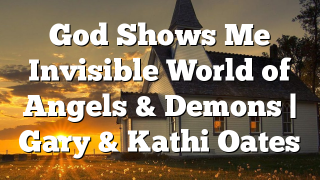 God Shows Me Invisible World of Angels & Demons | Gary & Kathi Oates