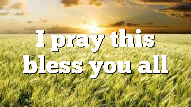 I pray this bless you all