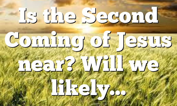 Is the Second Coming of Jesus near? Will we likely…