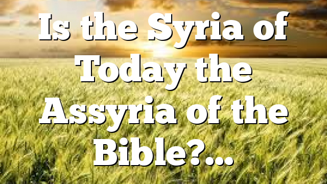 Is the Syria of Today the Assyria of the Bible?…