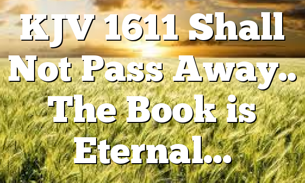KJV 1611 Shall Not Pass Away.. The Book is Eternal…