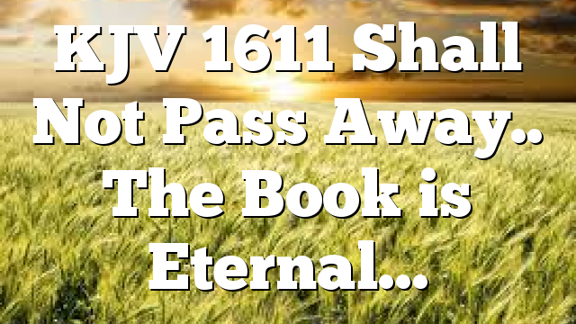 KJV 1611 Shall Not Pass Away.. The Book is Eternal…