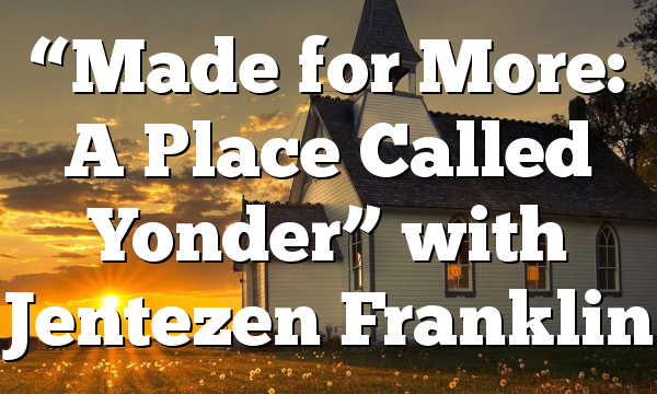 """Made for More: A Place Called Yonder"" with Jentezen Franklin"