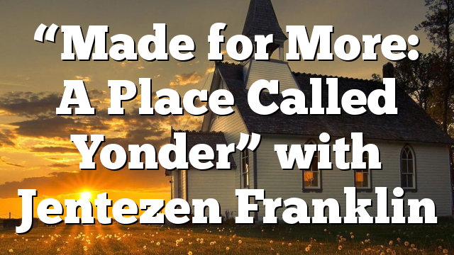 """""""Made for More: A Place Called Yonder"""" with Jentezen Franklin"""