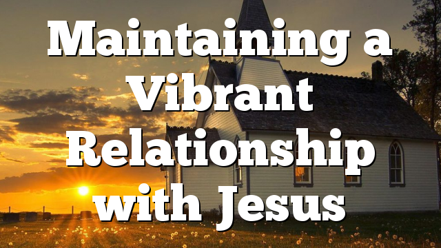 Maintaining a Vibrant Relationship with Jesus