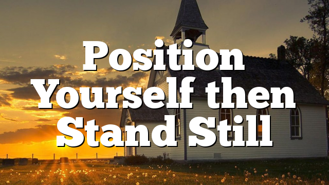 Position Yourself then Stand Still