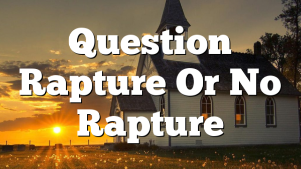 Question Rapture Or No Rapture
