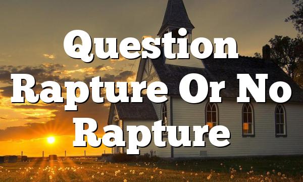 Question Rapture Or No Rapture