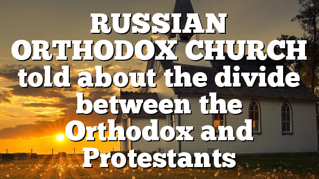 RUSSIAN ORTHODOX CHURCH told about the divide between the Orthodox and Protestants