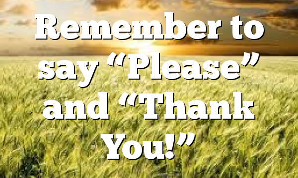 "Remember to say ""Please"" and ""Thank You!"""