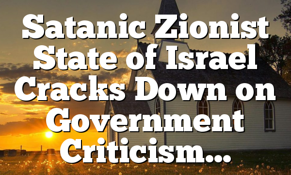 Satanic Zionist State of Israel Cracks Down on Government Criticism…