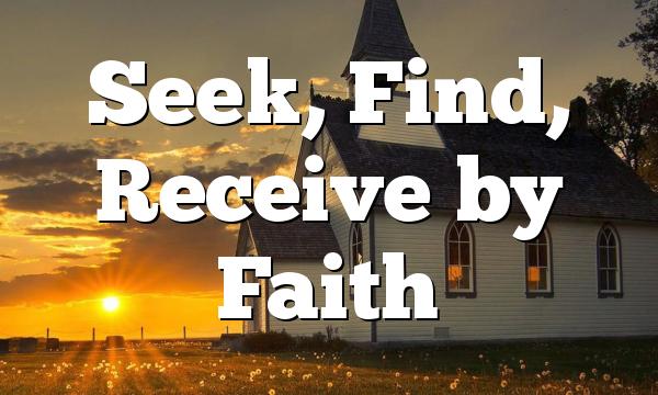 Seek, Find, Receive by Faith