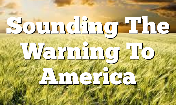 Sounding The Warning To America
