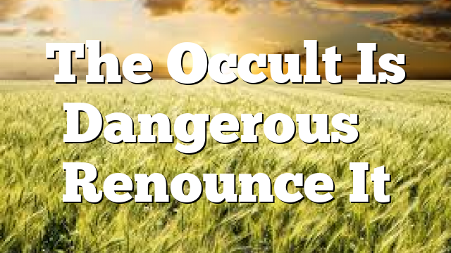 The Occult Is Dangerous – Renounce It