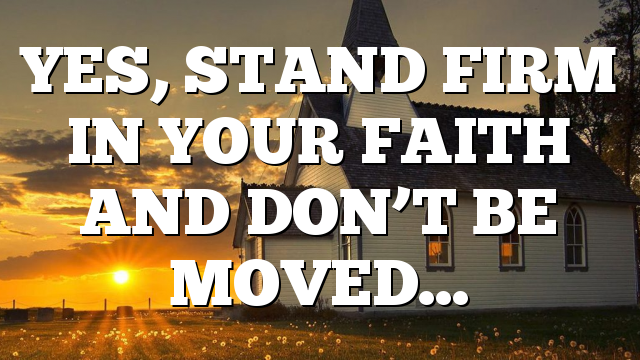 YES, STAND FIRM IN YOUR FAITH AND DON'T BE MOVED…