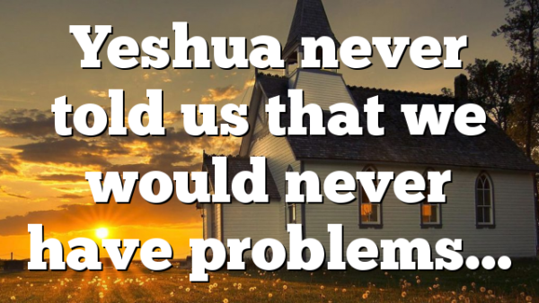 Yeshua never told us that we would never have problems…
