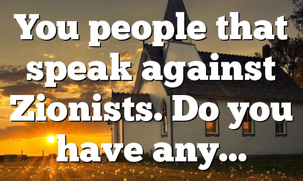 You people that speak against Zionists. Do you have any…
