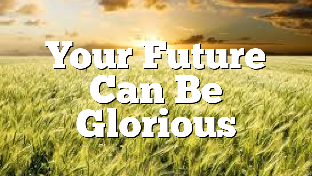 Your Future Can Be Glorious