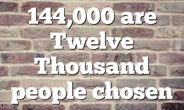 144,000 are Twelve Thousand people chosen