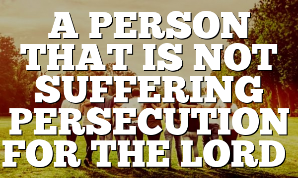 A PERSON THAT IS NOT SUFFERING PERSECUTION FOR THE LORD…