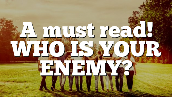 A must read! WHO IS YOUR ENEMY?