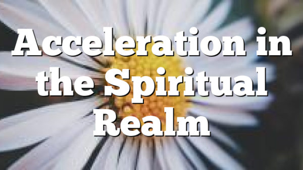 Acceleration in the Spiritual Realm