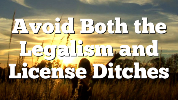 Avoid Both the Legalism and License Ditches