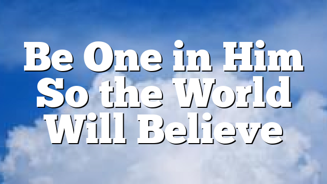 Be One in Him So the World Will Believe