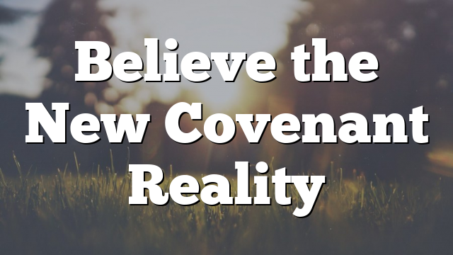 Believe the New Covenant Reality