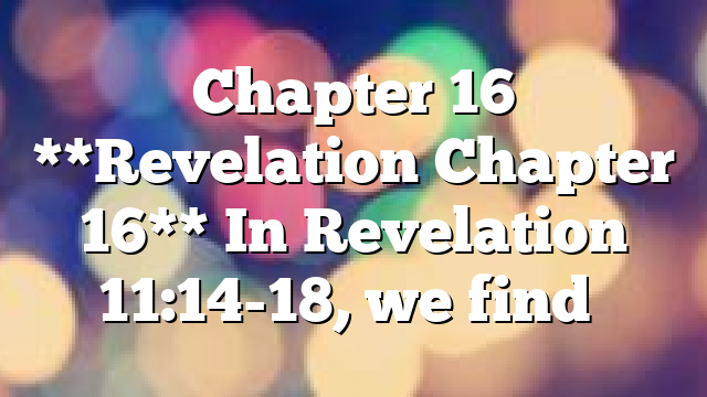 Chapter 16 **Revelation Chapter 16** In Revelation 11:14-18, we find…