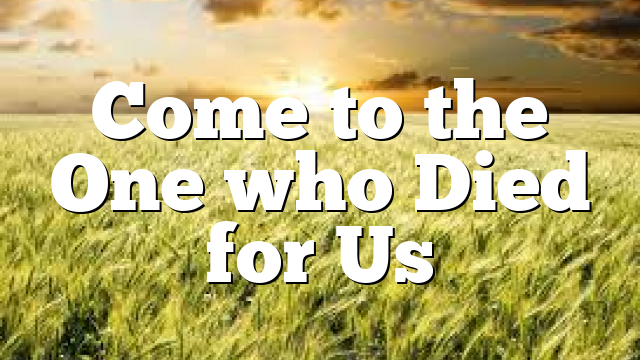 Come to the One who Died for Us