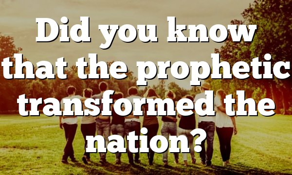 Did you know that the prophetic transformed the nation?