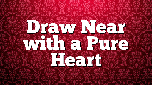 Draw Near with a Pure Heart