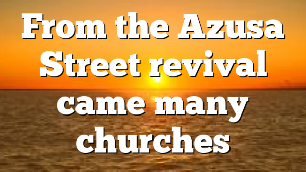 From the Azusa Street revival came many churches