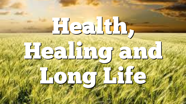Health, Healing and Long Life