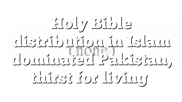 Holy Bible distribution in Islam dominated Pakistan, thirst for living…