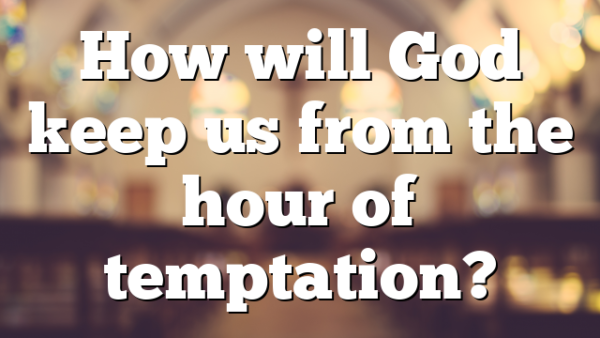 How will God keep us from the hour of temptation?