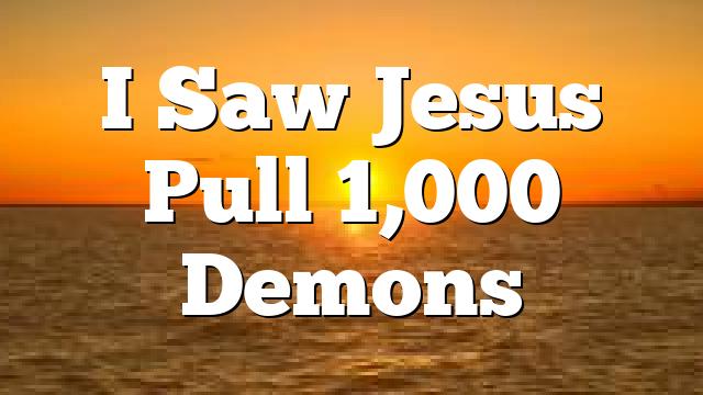 I Saw Jesus Pull 1,000 Demons