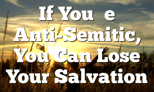 If You're Anti-Semitic, You Can Lose Your Salvation