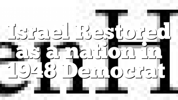 Israel Restored as a nation in 1948 Democrat…