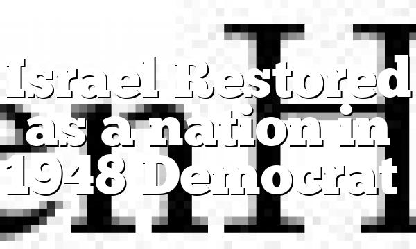Israel Restored as a nation in 1948 Democrat…