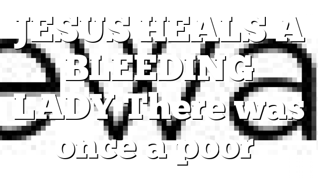 JESUS HEALS A BLEEDING LADY There was once a poor…